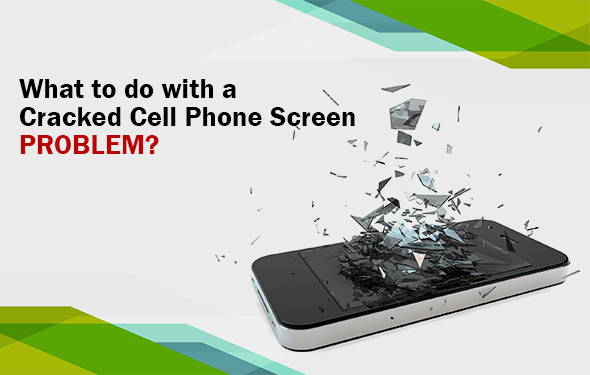 What to do with a Cracked Cell Phone Screen problem