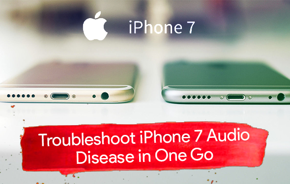 Troubleshoot iPhone 7 Audio Disease in One Go